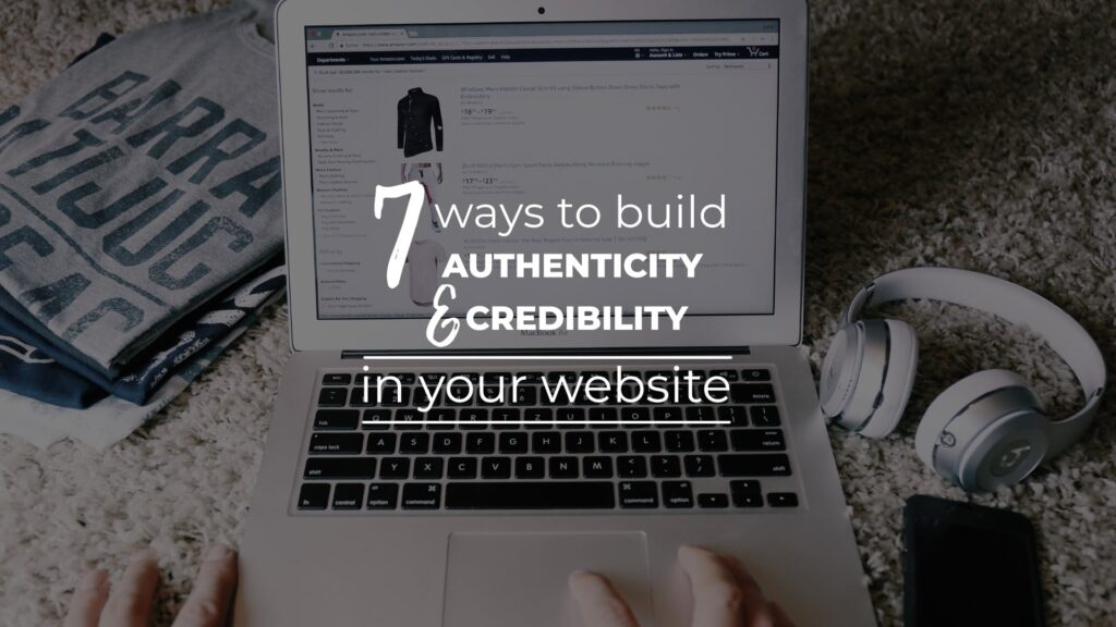 The words 7 ways to build authenticity and credibility in your website imposed over an image with a laptop and website.